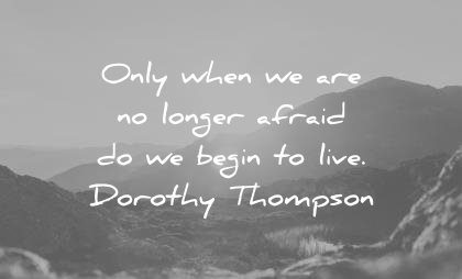 fear quotes only when longer afraid begin live dorothy thompson wisdom