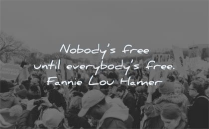 freedom quotes nobodys free until everybodys fannie lou hamer wisdom protest