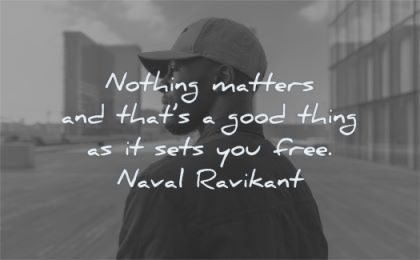 freedom quotes nothing matters thats good thing sets you free naval wisdom man hat