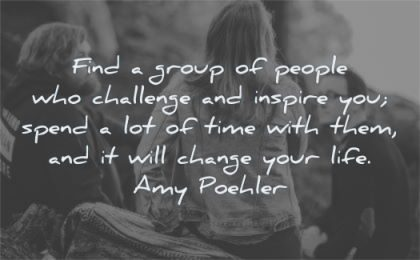 friendship quotes group people challenge inspire spend time change life amy poehler wisdom