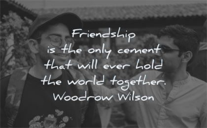 friendship quotes only cement hold world together woodrow wilson wisdom