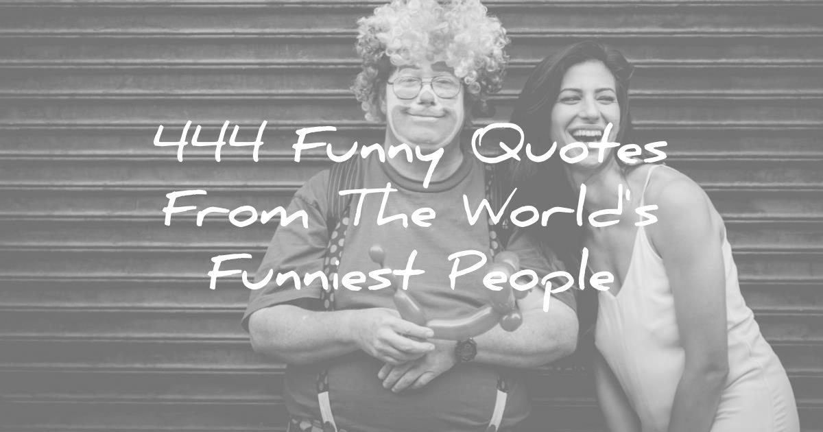 444 Funny Quotes From The World\'s Funniest People :)