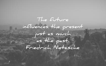 future quotes influences present just much past friedrich nietzsche wisdom