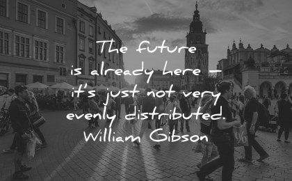 future quotes already here evenly distributed william gibson wisdom people street