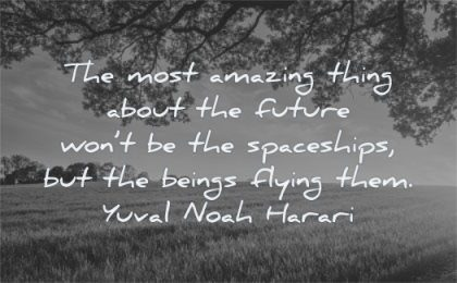 future quotes most amazing thing about wont spaceships beings flying them yuval noah harari wisdom nature tree fields