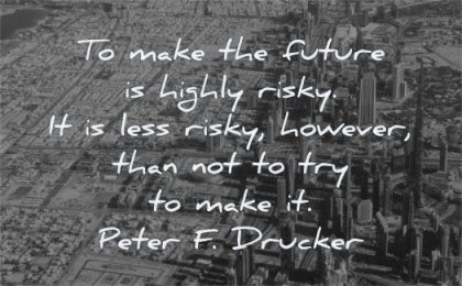 future quotes make highly risky less risky however than not try make peter drucker wisdom city dubai