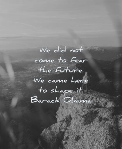 future quotes did not come fear came here shape barack obama wisdom nature rocks mountains