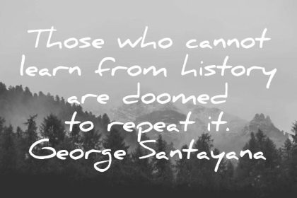 george santayana quote those who cannot learn from history are doomed to repeat it wisdom quotes