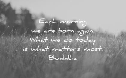 good morning quotes each morning are born again what today what matters most buddha wisdom