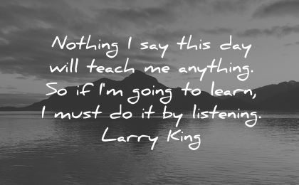 good morning quotes nothing say this day will teach anything going learn listening larry king wisdom nature lake mountain
