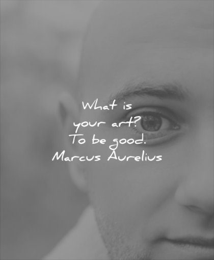 good quotes what is your art to be marcus aurelius wisdom