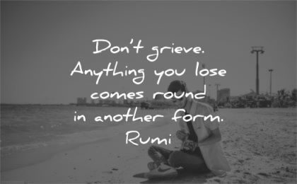 grief quotes dont grieve anything you lose comes round another form rumi wisdom man sitting beach
