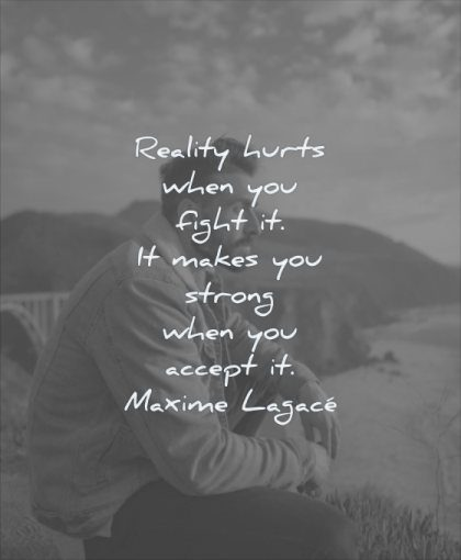 grief quotes reality hurts when you fight makes strong accept maxime lagace wisdom man thinking nature water sea