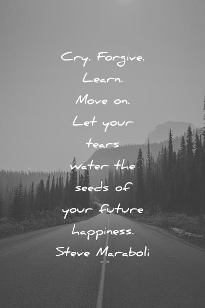 happiness quotes cry forgive learn move your tears water seed your future steve maraboli wisdom