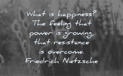 happiness quotes what feeling power growing resistance overcome friedrich nietzsche wisdom man smiling
