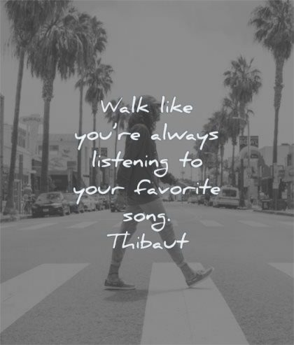 happy quotes walk like you are always listening your favorite song thibaut wisdom man street