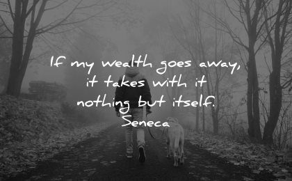 hard times quotes wealth goes away takes with nothing itself seneca wisdom man walking dog nature