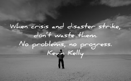 hard times quotes when crisis disaster strike dont waste problems progress kevin kelly wisdom man