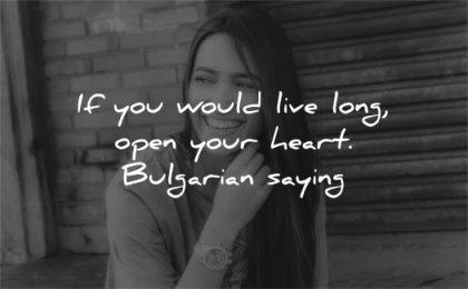 health quotes would live long open your heart bulgarian saying wisdom woman smiling