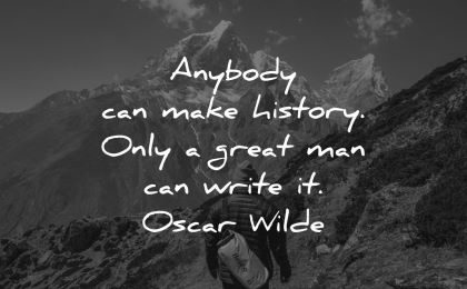 history quotes anybody can make only great man write oscar wilde wisdom mountains hike
