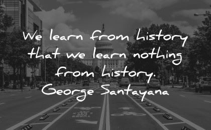 history quotes learn from nothing george santanaya wisdom road capitol