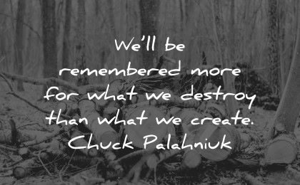 history quotes remembered more destroy create chuck palahniuk wisdom wood trees