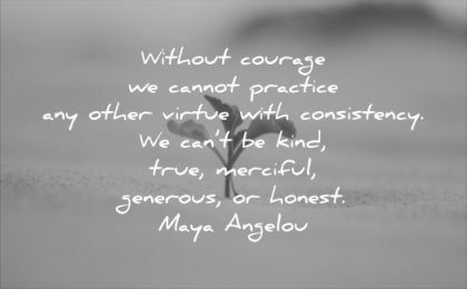 honesty quotes without courage cannot practice other virtue with consistency cant kind true merciful generous honest maya angelou wisdom
