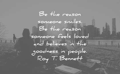 humanity quotes the reason someone smiles someone feels loved believes the goodness people roy t bennett wisdom