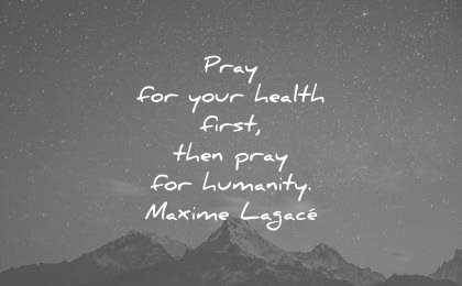 humanity quotes pray your health first then maxime lagace wisdom