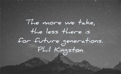 humanity quotes more take less there for future generation phil kingston wisdom mountains sky night