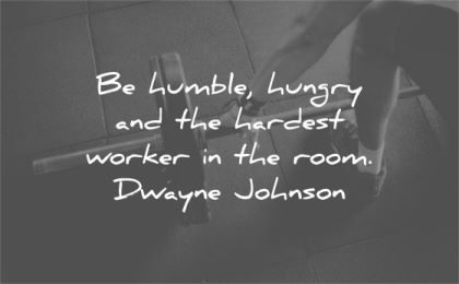 humility quotes humble hungry hardest worker room dwayne johnson wisdom gym