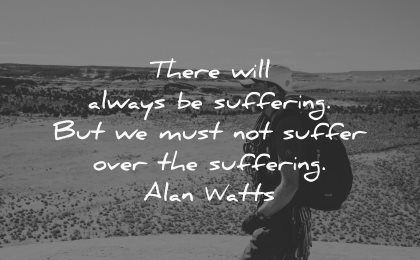 hurt quotes always suffering must suffer over alan watts wisdom man walk nature