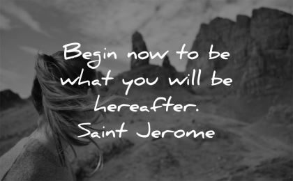 inspirational quotes begin now what you will hereafter saint jerome wisdom nature