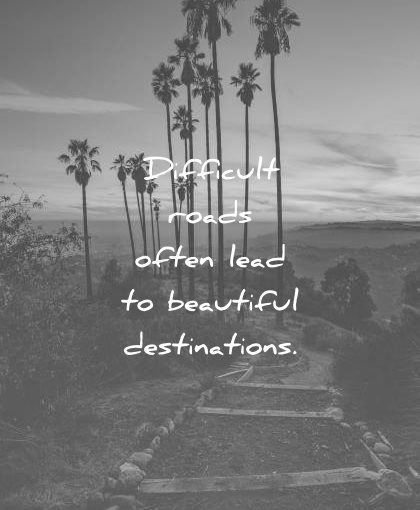 inspirational quotes difficult roads often lead beautiful destinations wisdom