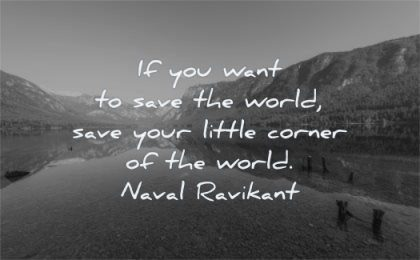 inspirational quotes for men you want save world your little corner naval ravikant wisdom water mountains