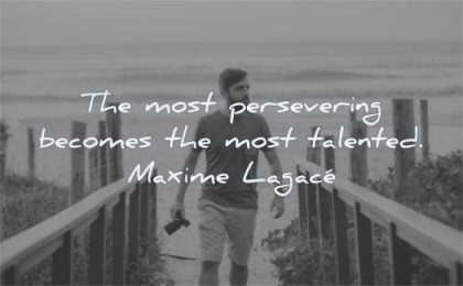 inspirational quotes for men most persevering becomes talented maxime lagace wisdom walking