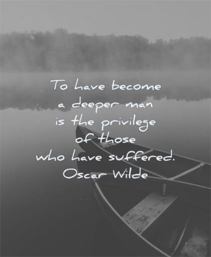 inspirational quotes for men have become deeper man privilege those who suffered oscar wilde wisdom water lake boats calm