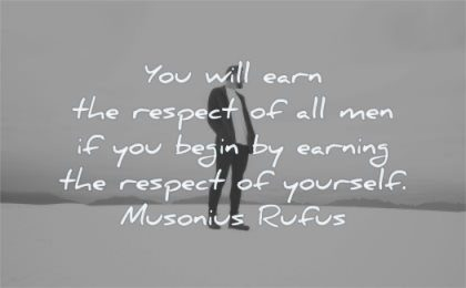 inspirational quotes for men you will earn respect being earning yourself musonius rufus wisdom