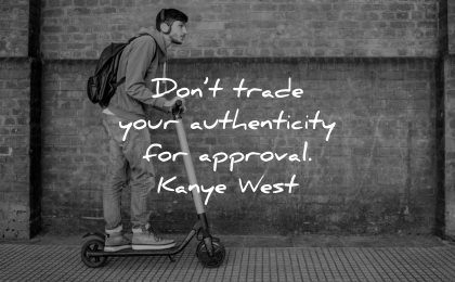inspirational quotes for teens dont trade your authenticity approval kanye west wisdom man scooter