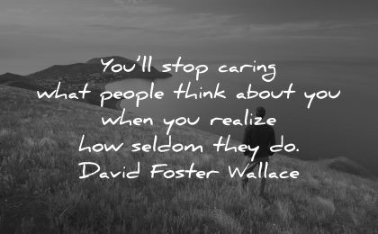 inspirational quotes for teens stop caring people think realize how seldom david foster wallace wisdom man nature water