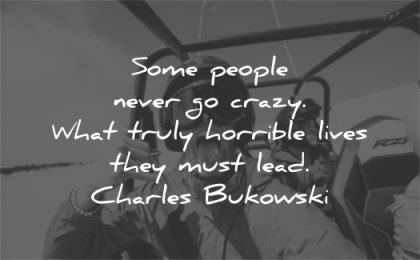 inspirational quotes people never go crazy truly horrible lives they must lead charles bukowski wisdom man