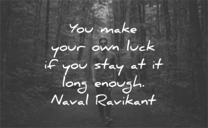 inspirational quotes make own luck stay long enough naval ravikant wisdom nature walk man