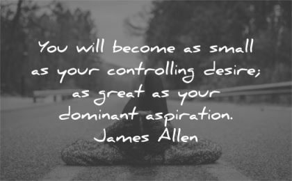 inspirational quotes become small controlling desire great dominant aspiration james allen wisdom road