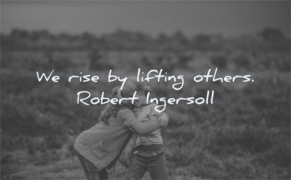 kindness quotes rise lifting others robert ingersoll wisdom friends hug brother sister