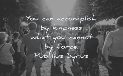 kindness quotes accomplish what cannot force publilius syrus wisdom people