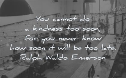 kindness quotes cannot soon never know how late ralph waldo emerson wisdom