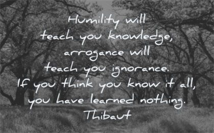 knowledge quotes humility will teach arrogance ignorance think know have learned nothing thibaut wisdom path nature trees