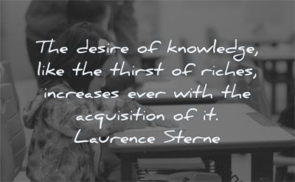 knowledge quotes desire like thirst riches increases ever with acquisition laurence sterne wisdom girl writing education