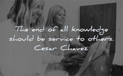 knowledge quotes end should service others cesar chavez wisdom woman smile friends