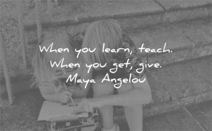 learning quotes when you learn teach get give maya angelou wisdom sister brother sitting help
